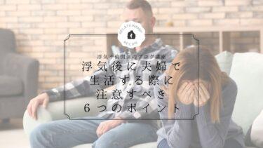 浮気後に夫婦で生活する際に注意すべき6つのポイント